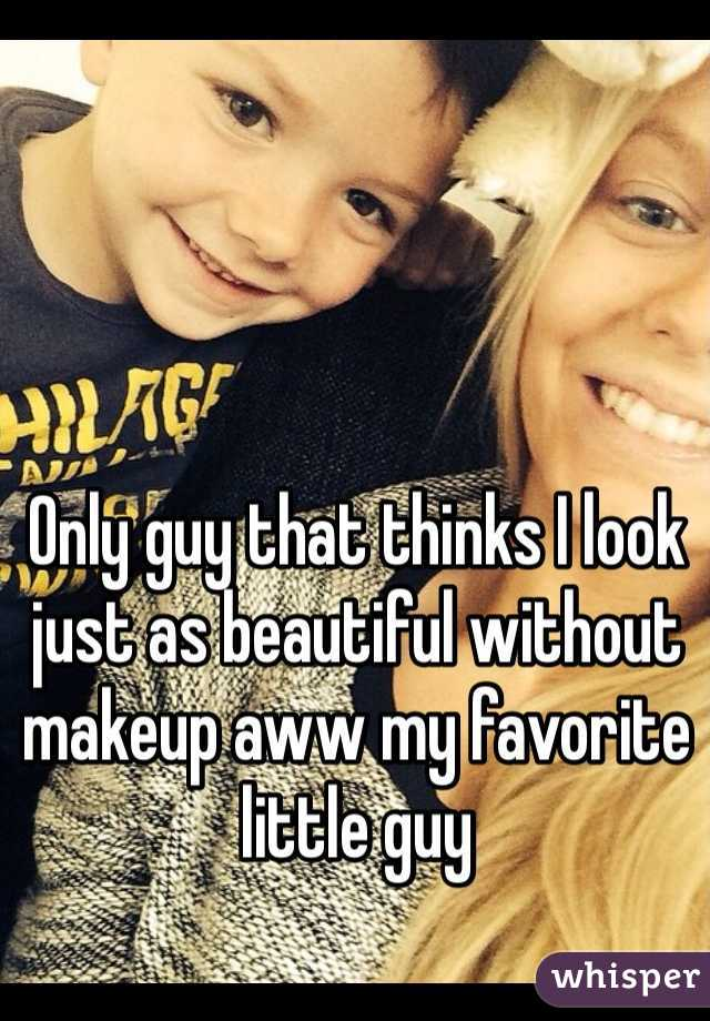 Only guy that thinks I look just as beautiful without makeup aww my favorite little guy