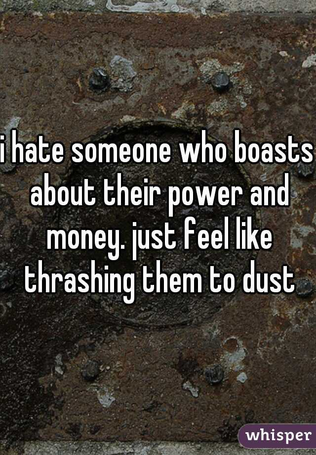 i hate someone who boasts about their power and money. just feel like thrashing them to dust
