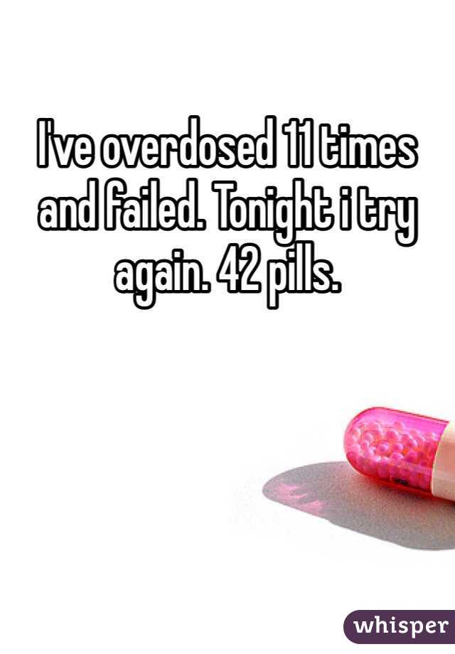 I've overdosed 11 times and failed. Tonight i try again. 42 pills.