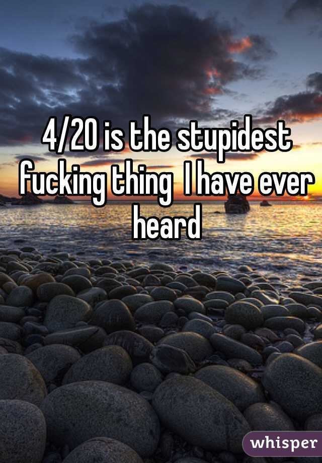 4/20 is the stupidest fucking thing  I have ever heard
