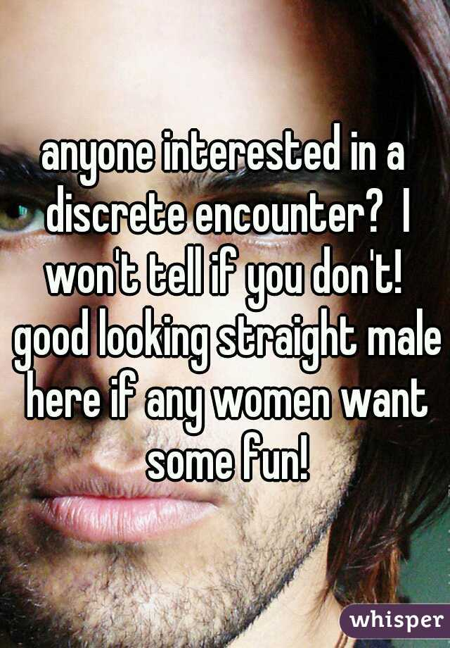 anyone interested in a discrete encounter?  I won't tell if you don't!  good looking straight male here if any women want some fun!