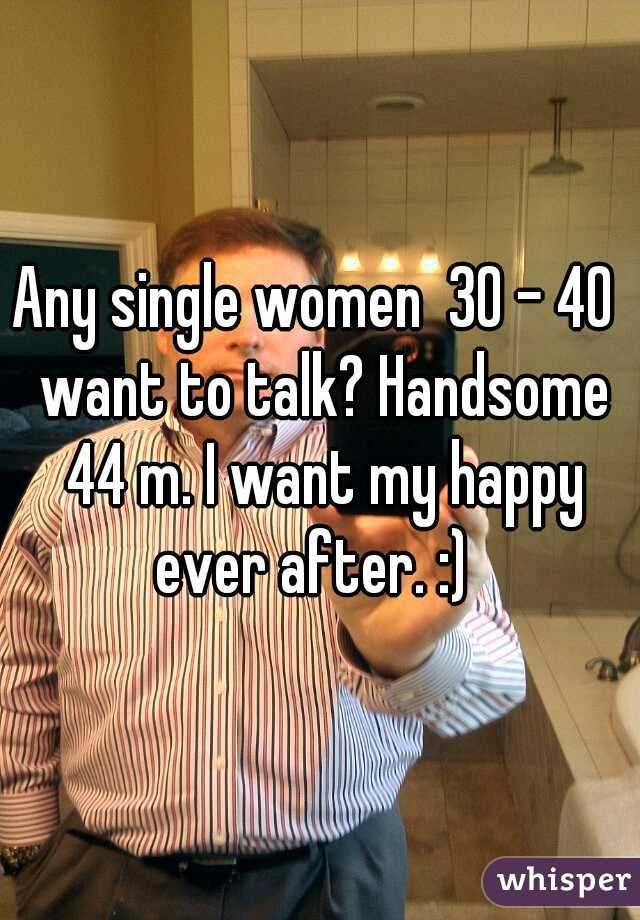 Any single women  30 - 40  want to talk? Handsome 44 m. I want my happy ever after. :)