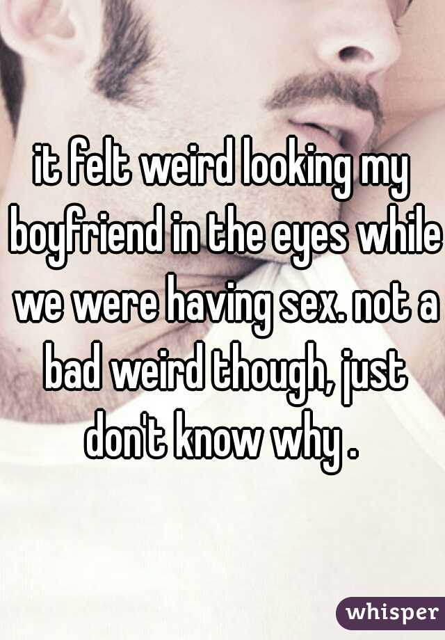 it felt weird looking my boyfriend in the eyes while we were having sex. not a bad weird though, just don't know why .