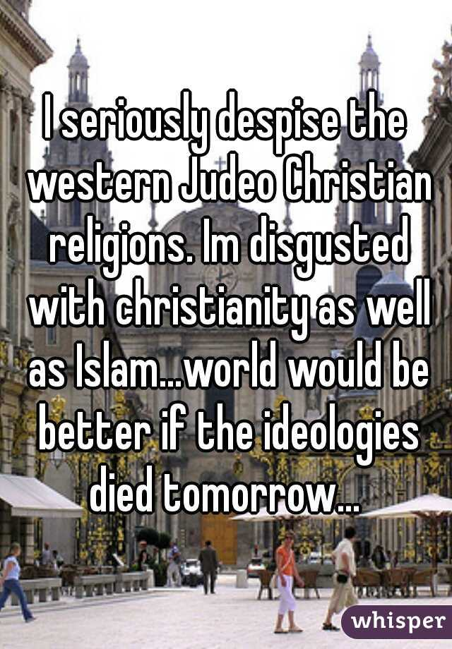 I seriously despise the western Judeo Christian religions. Im disgusted with christianity as well as Islam...world would be better if the ideologies died tomorrow...