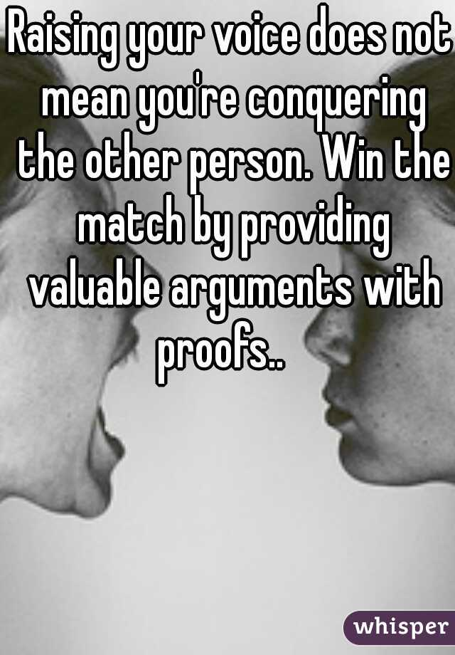Raising your voice does not mean you're conquering the other person. Win the match by providing valuable arguments with proofs..