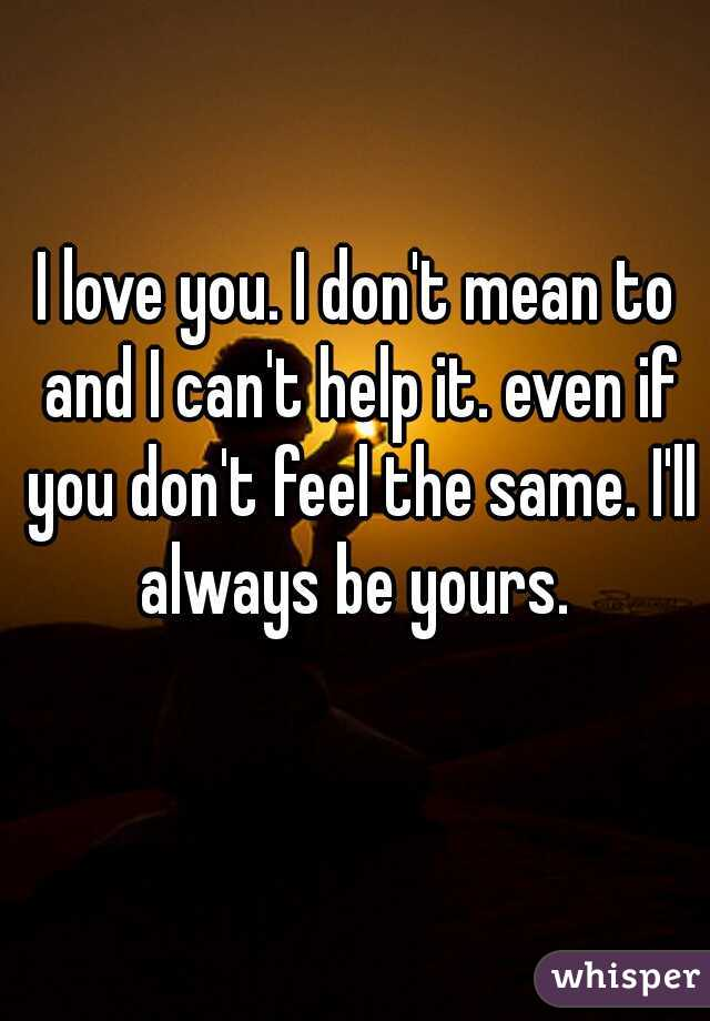 I love you. I don't mean to and I can't help it. even if you don't feel the same. I'll always be yours.