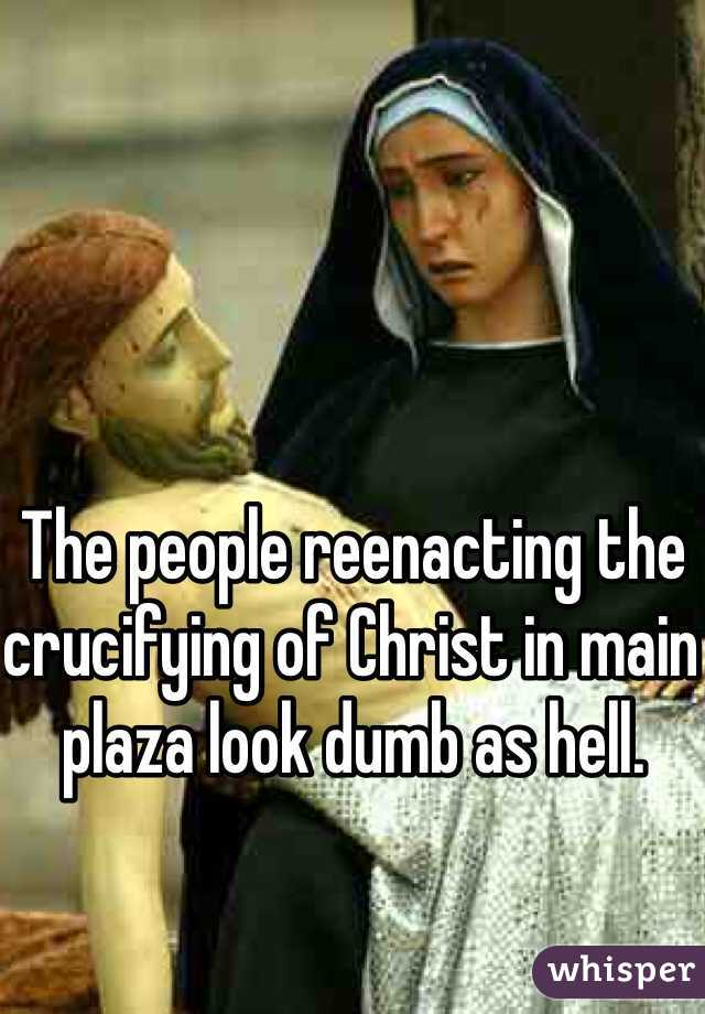 The people reenacting the crucifying of Christ in main plaza look dumb as hell.