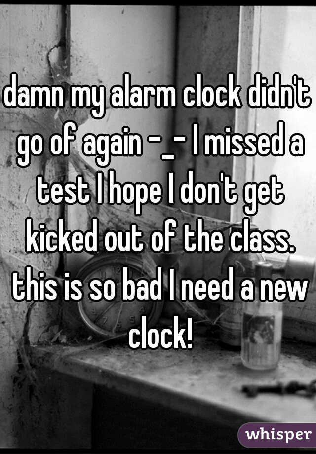 damn my alarm clock didn't go of again -_- I missed a test I hope I don't get kicked out of the class. this is so bad I need a new clock!