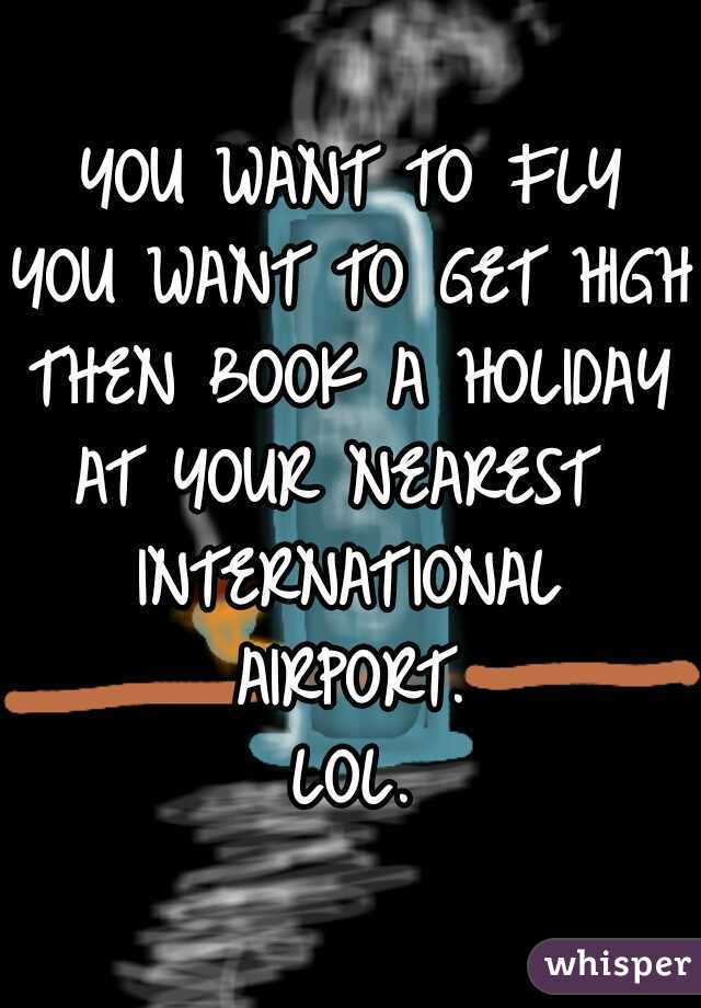YOU WANT TO FLY YOU WANT TO GET HIGH THEN BOOK A HOLIDAY AT YOUR NEAREST  INTERNATIONAL AIRPORT. LOL.