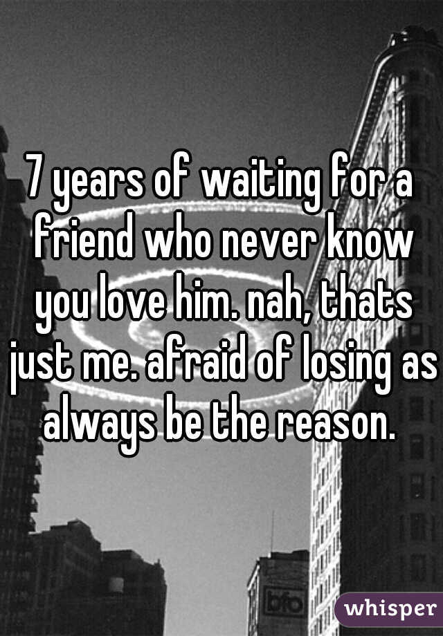 7 years of waiting for a friend who never know you love him. nah, thats just me. afraid of losing as always be the reason.