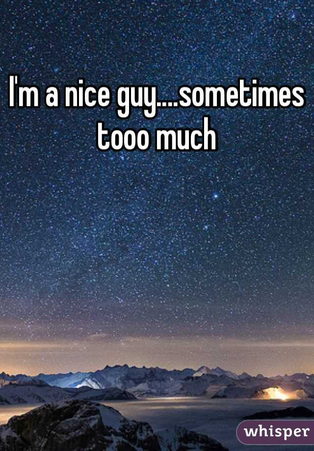 I'm a nice guy....sometimes tooo much
