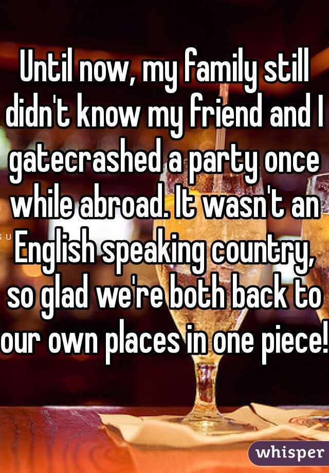 Until now, my family still didn't know my friend and I gatecrashed a party once while abroad. It wasn't an English speaking country, so glad we're both back to our own places in one piece!