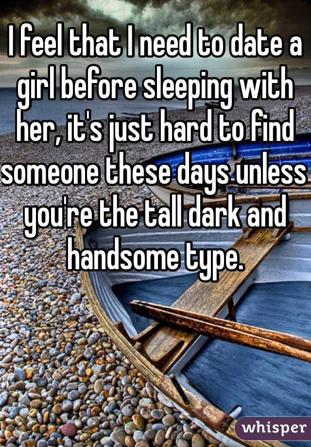 I feel that I need to date a girl before sleeping with her, it's just hard to find someone these days unless you're the tall dark and handsome type.