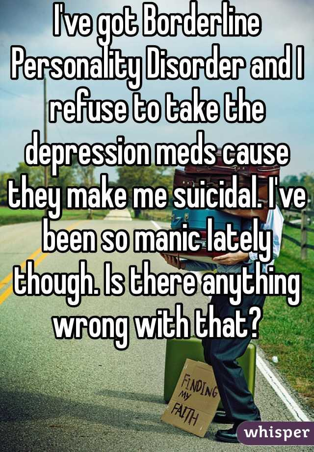 I've got Borderline Personality Disorder and I refuse to take the depression meds cause they make me suicidal. I've been so manic lately though. Is there anything wrong with that?