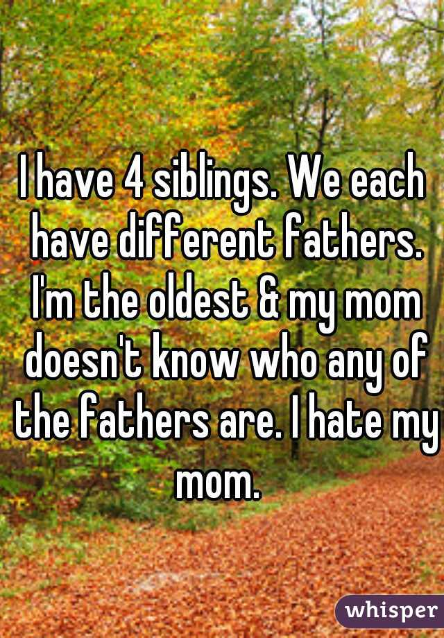 I have 4 siblings. We each have different fathers. I'm the oldest & my mom doesn't know who any of the fathers are. I hate my mom.