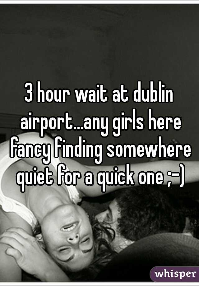 3 hour wait at dublin airport...any girls here fancy finding somewhere quiet for a quick one ;-)