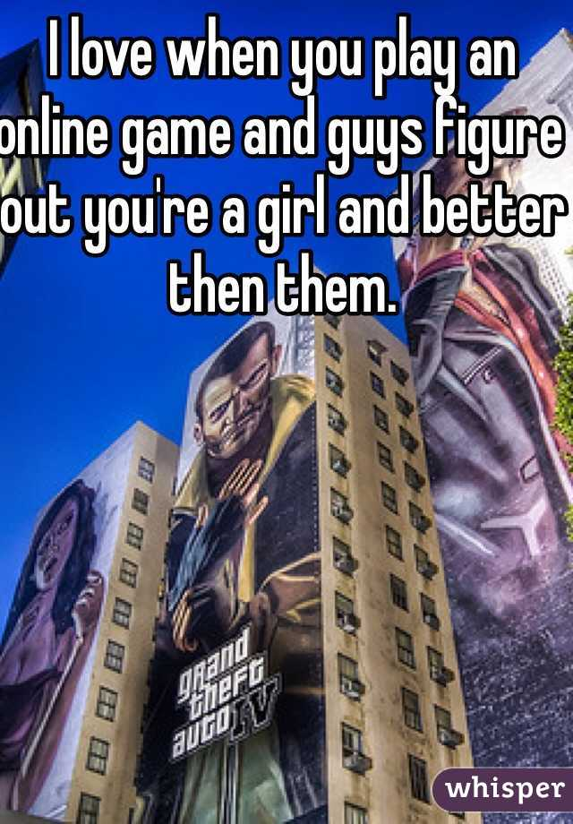 I love when you play an online game and guys figure out you're a girl and better then them.