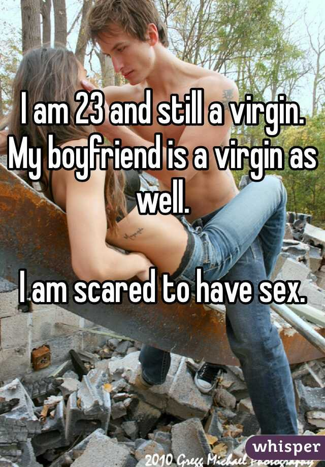 I am 23 and still a virgin.  My boyfriend is a virgin as well.   I am scared to have sex.