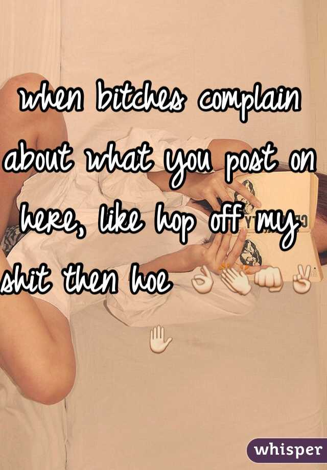 when bitches complain about what you post on here, like hop off my shit then hoe 👌👏👊✌️✋