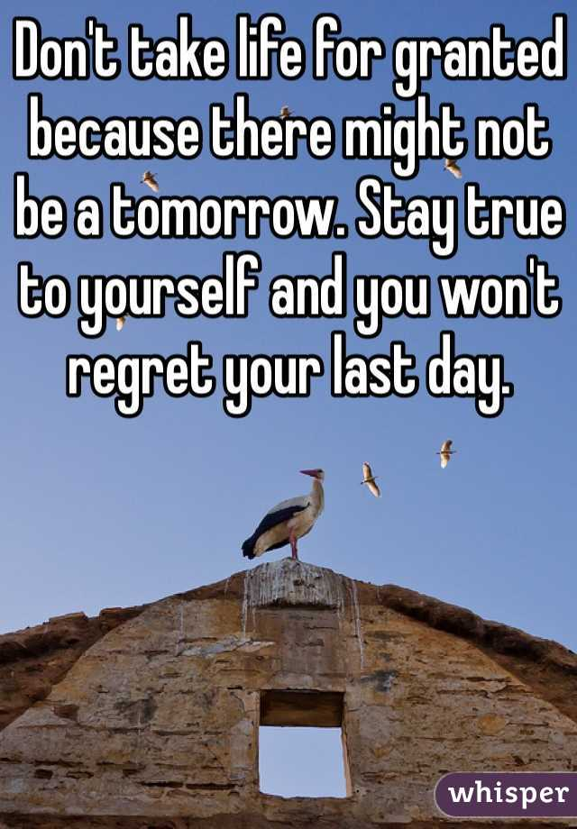Don't take life for granted because there might not be a tomorrow. Stay true to yourself and you won't regret your last day.