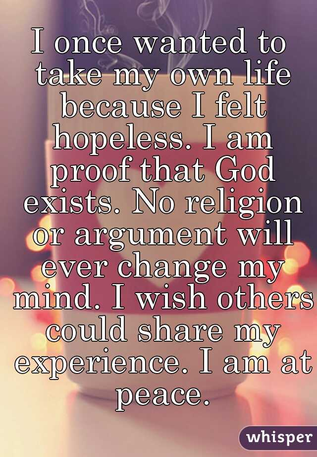 I once wanted to take my own life because I felt hopeless. I am proof that God exists. No religion or argument will ever change my mind. I wish others could share my experience. I am at peace.