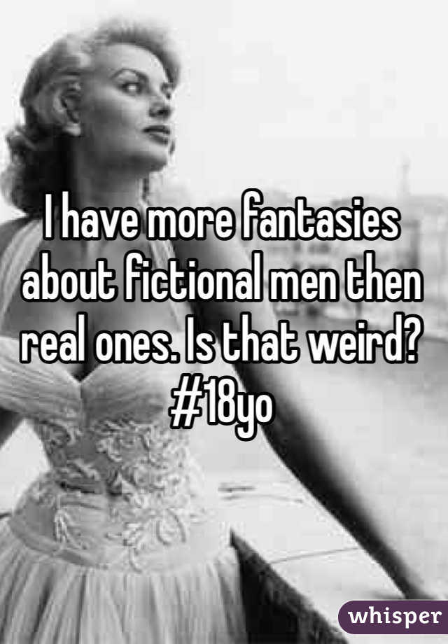 I have more fantasies about fictional men then real ones. Is that weird? #18yo