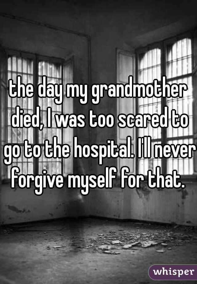 the day my grandmother died, I was too scared to go to the hospital. I'll never forgive myself for that.