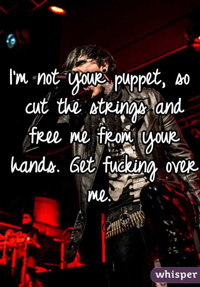 I'm not your puppet, so cut the strings and free me from your hands. Get fucking over me.