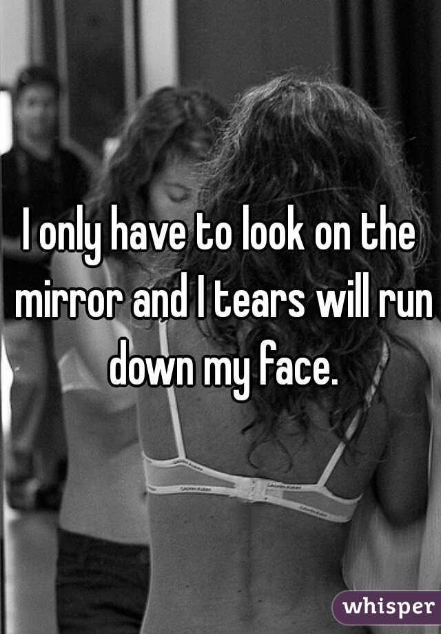 I only have to look on the mirror and I tears will run down my face.