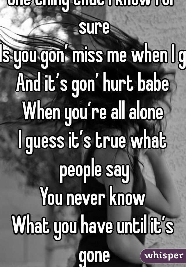 One thing that I know for sure Is you gon' miss me when I go And it's gon' hurt babe When you're all alone I guess it's true what people say You never know What you have until it's gone