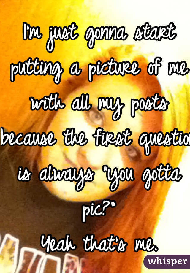 """I'm just gonna start putting a picture of me with all my posts because the first question is always """"you gotta pic?"""" Yeah that's me."""