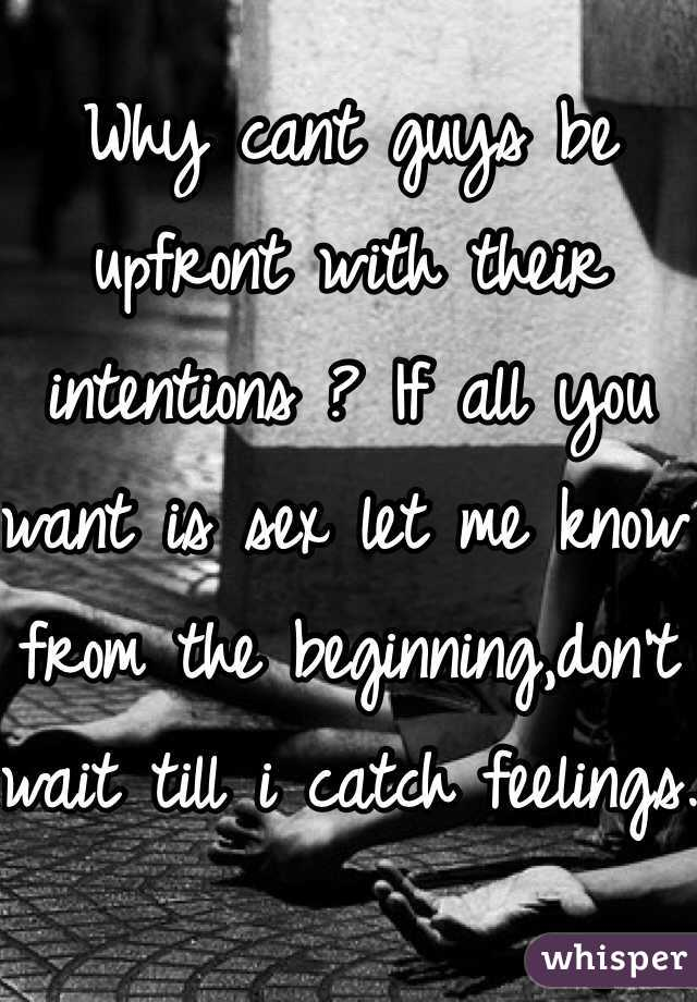 Why cant guys be upfront with their intentions ? If all you want is sex let me know from the beginning,don't wait till i catch feelings.