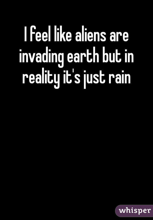 I feel like aliens are invading earth but in reality it's just rain