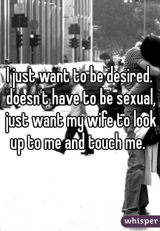 I just want to be desired. doesn't have to be sexual, just want my wife to look up to me and touch me.