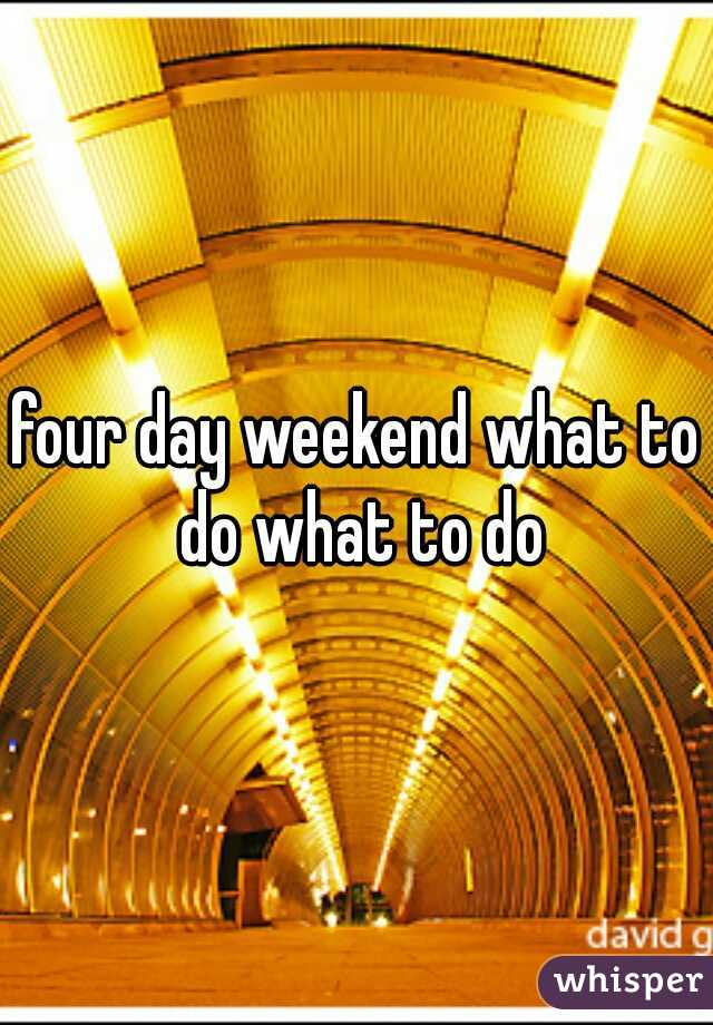 four day weekend what to do what to do