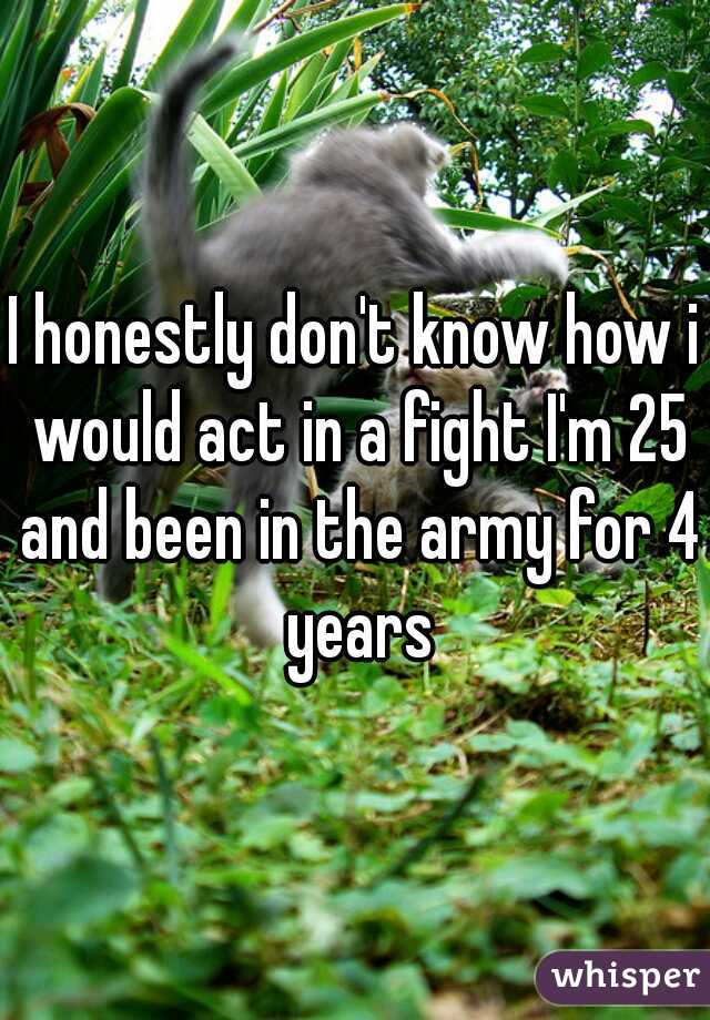 I honestly don't know how i would act in a fight I'm 25 and been in the army for 4 years