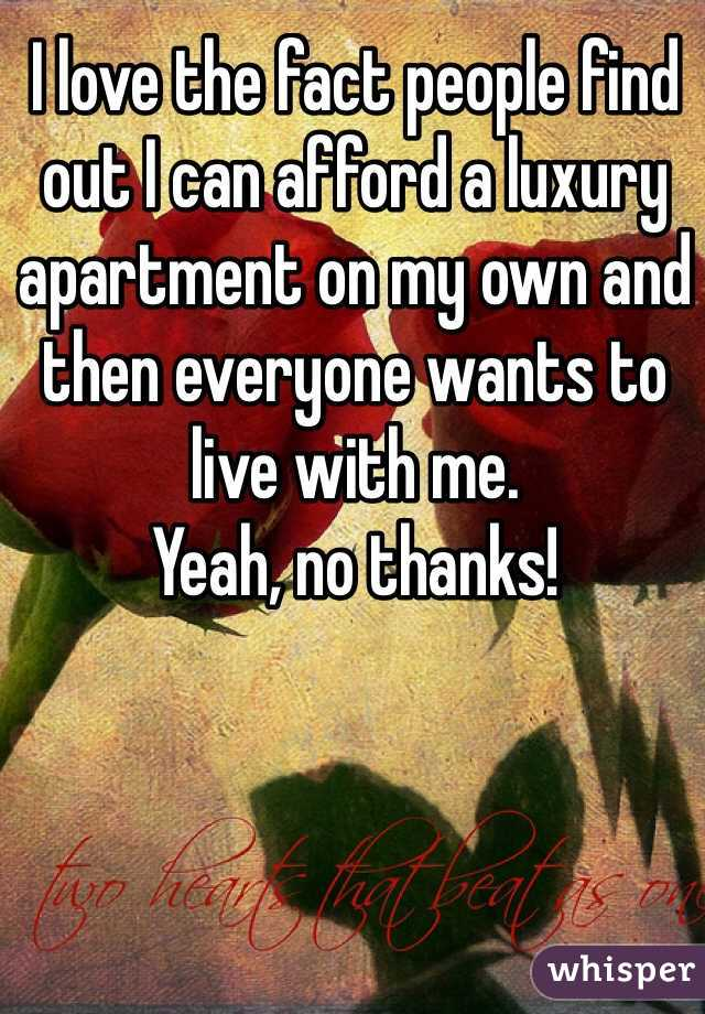 I love the fact people find out I can afford a luxury apartment on my own and then everyone wants to live with me.  Yeah, no thanks!