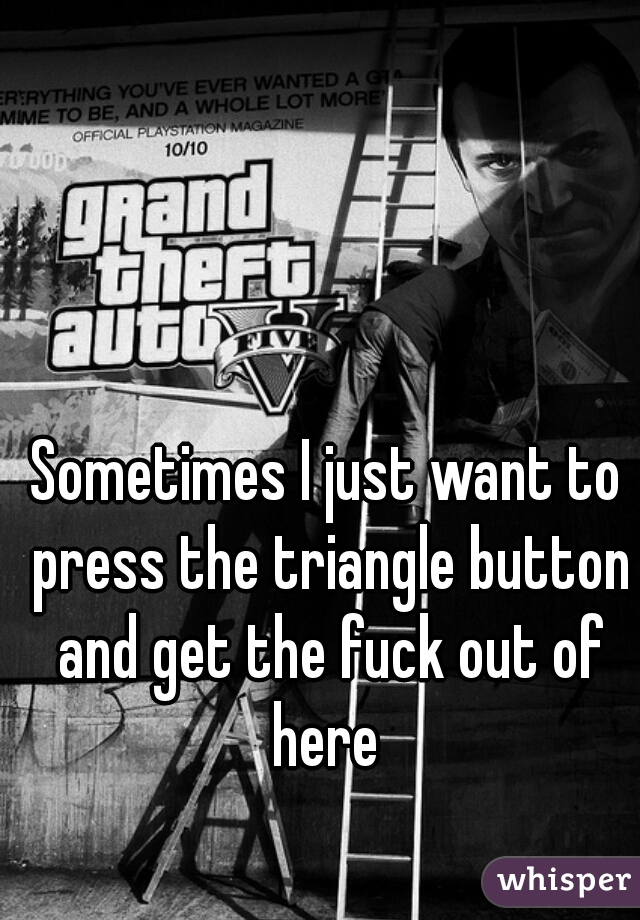 Sometimes I just want to press the triangle button and get the fuck out of here
