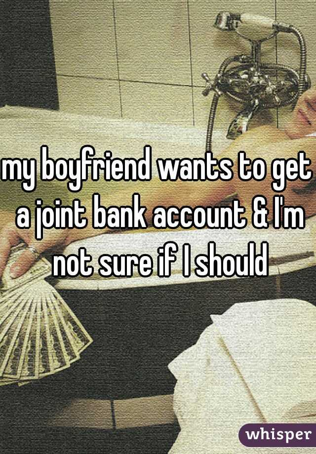 my boyfriend wants to get a joint bank account & I'm not sure if I should