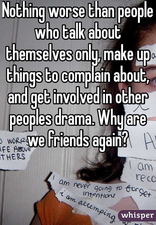 Nothing worse than people who talk about themselves only, make up things to complain about, and get involved in other peoples drama. Why are we friends again?