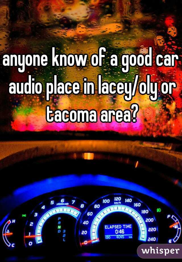 anyone know of a good car audio place in lacey/oly or tacoma area?