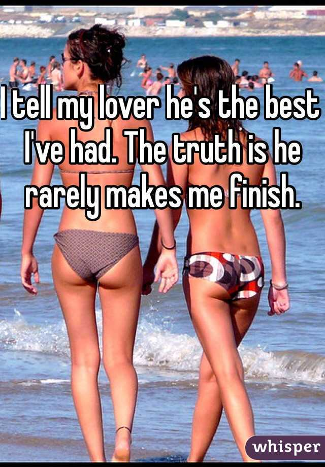 I tell my lover he's the best I've had. The truth is he rarely makes me finish.