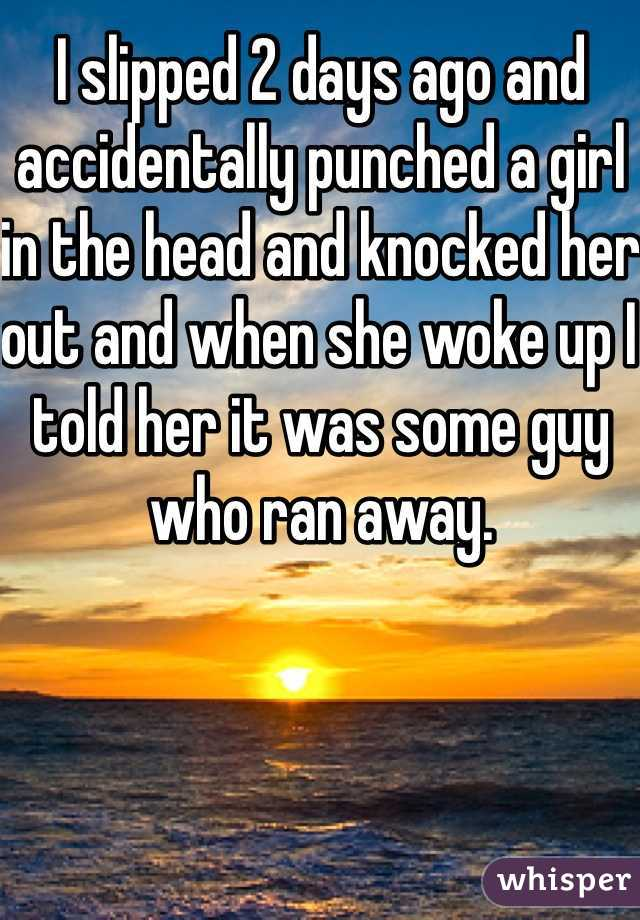 I slipped 2 days ago and accidentally punched a girl in the head and knocked her out and when she woke up I told her it was some guy who ran away.
