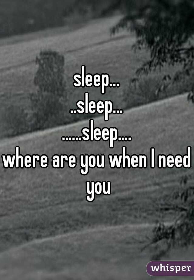 sleep... ..sleep... ......sleep....  where are you when I need you