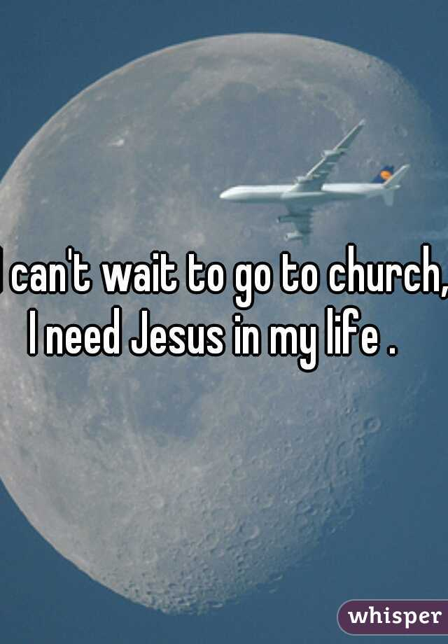 I can't wait to go to church, I need Jesus in my life .