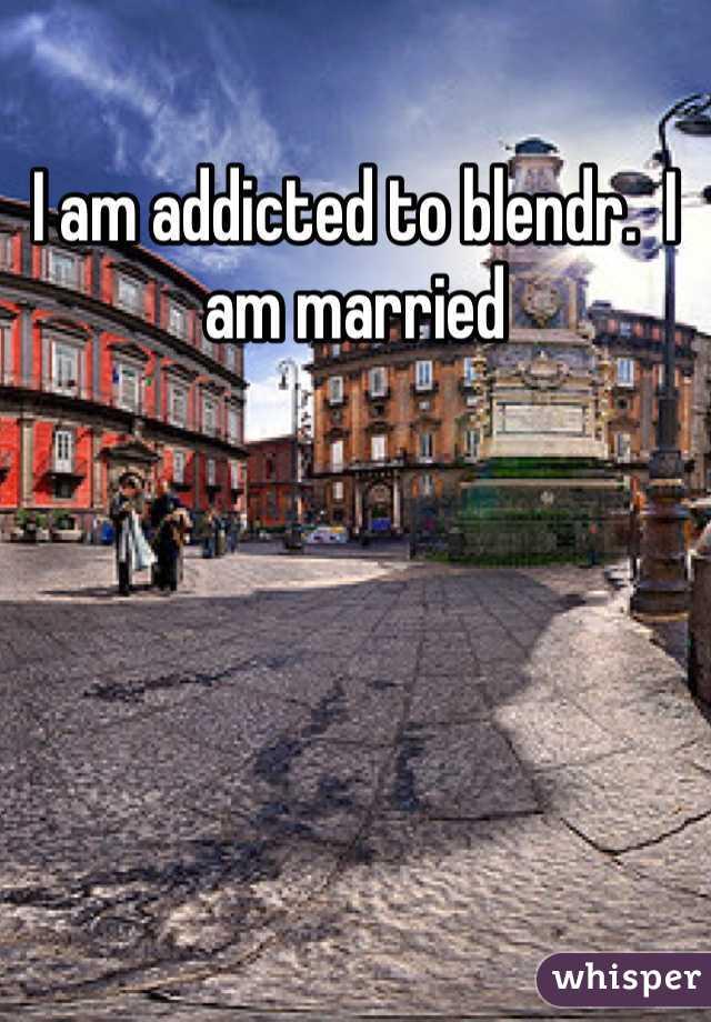 I am addicted to blendr.  I am married