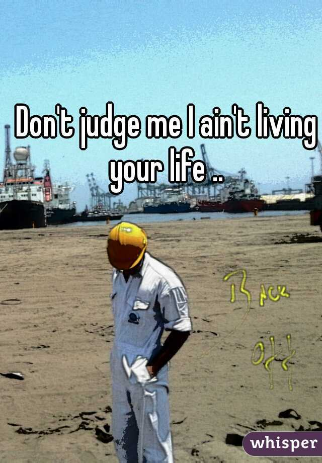 Don't judge me I ain't living your life ..