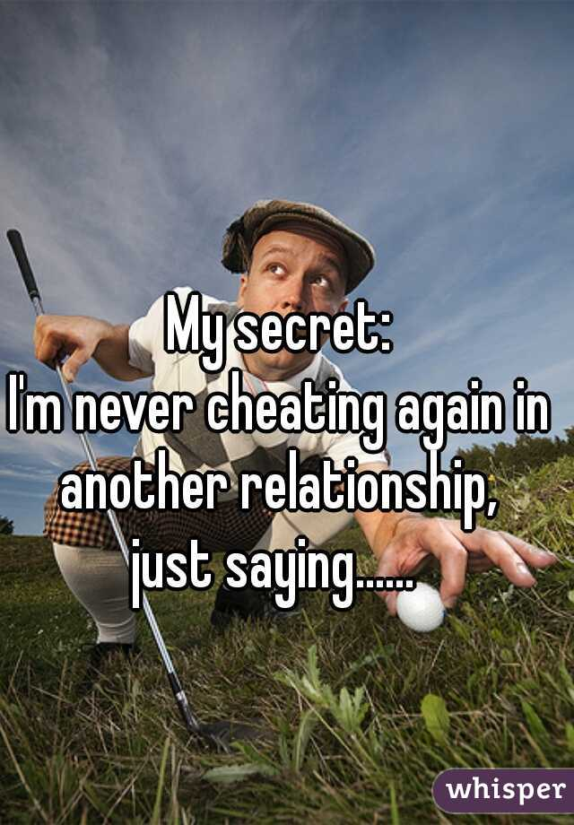 My secret: I'm never cheating again in another relationship,  just saying......