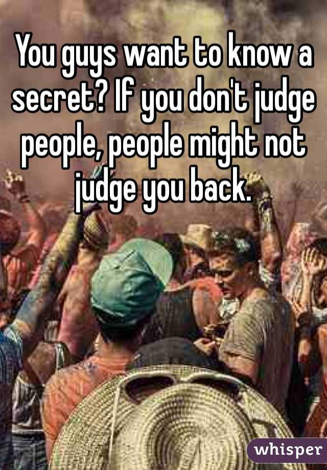 You guys want to know a secret? If you don't judge people, people might not judge you back.