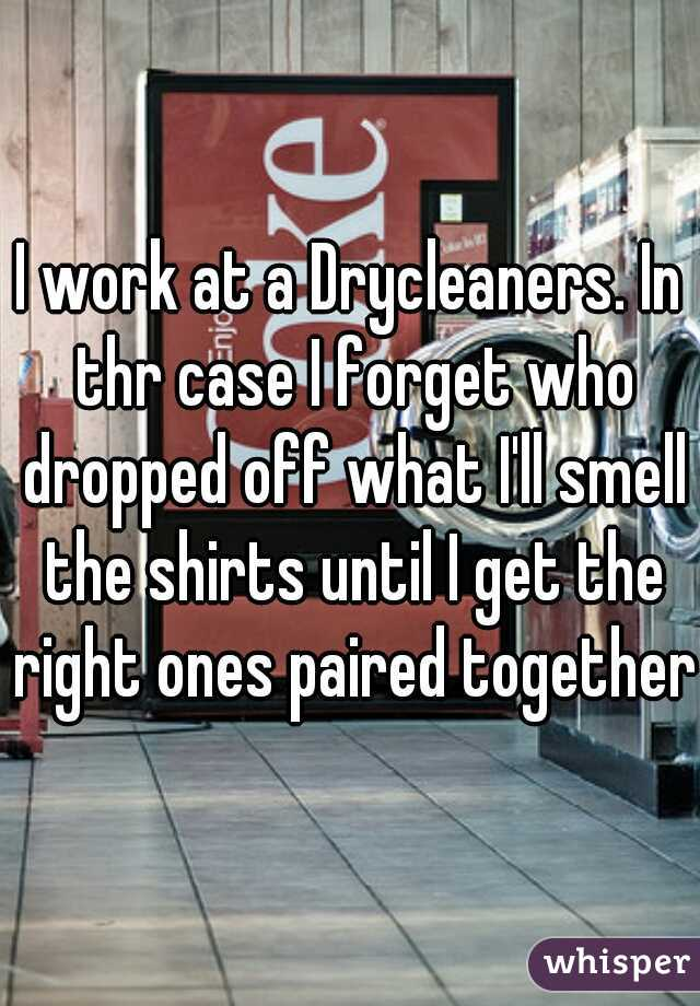 I work at a Drycleaners. In thr case I forget who dropped off what I'll smell the shirts until I get the right ones paired together